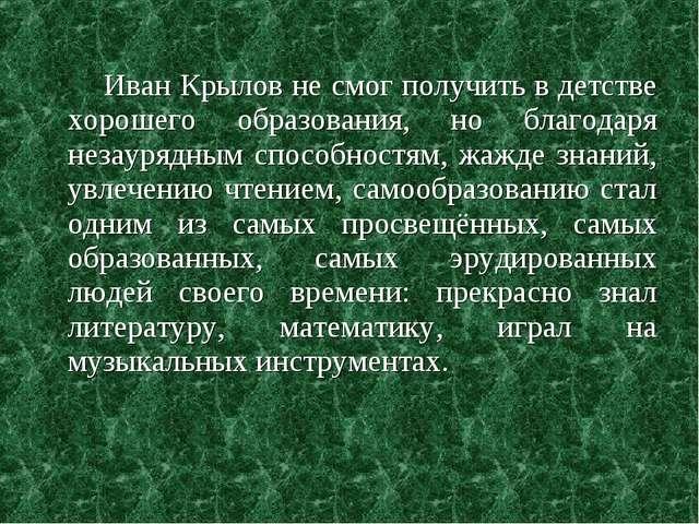 Иван Крылов не смог получить в детстве хорошего образования, но благодаря не...