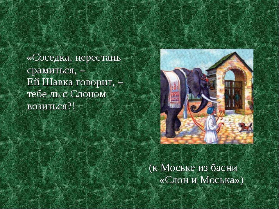 «Соседка, перестань срамиться, – Ей Шавка говорит, – тебе ль с Слоном возить...