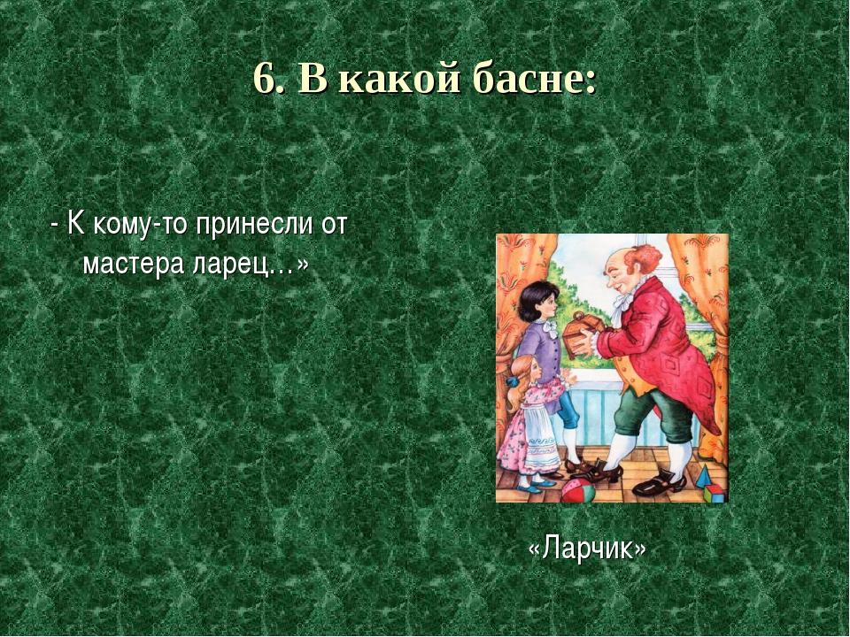 6. В какой басне: - К кому-то принесли от мастера ларец…» «Ларчик»