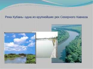 Река Кубань- одна из крупнейших рек Северного Кавказа