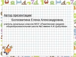 Автор презентации: Болховитина Елена Александровна, учитель начальных классов