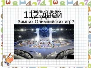 125 + 248 … - 300 … + 39 Сколько дней до открытия Зимних Олимпийских игр? 112