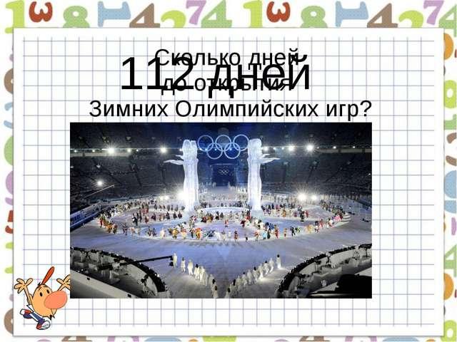 125 + 248 … - 300 … + 39 Сколько дней до открытия Зимних Олимпийских игр? 112...