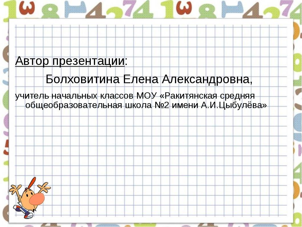 Автор презентации: Болховитина Елена Александровна, учитель начальных классов...