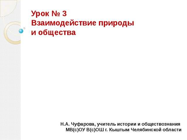 Урок № 3 Взаимодействие природы и общества Н.А. Чуфарова, учитель истории и о...