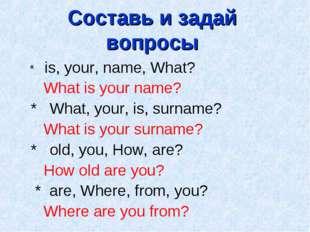 Составь и задай вопросы * is, your, name, What? What is your name? * What, yo
