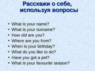 Расскажи о себе, используя вопросы What is your name? What is your surname? H