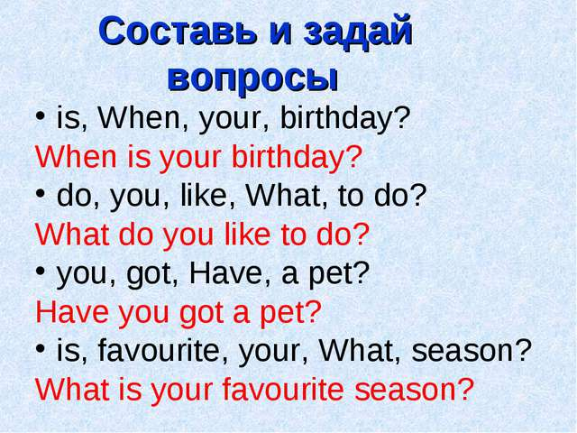Составь и задай вопросы is, When, your, birthday? When is your birthday? do,...