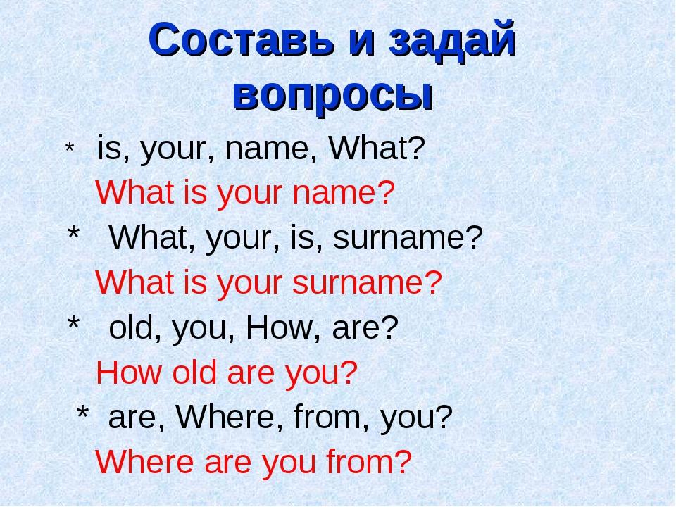 Составь и задай вопросы * is, your, name, What? What is your name? * What, yo...