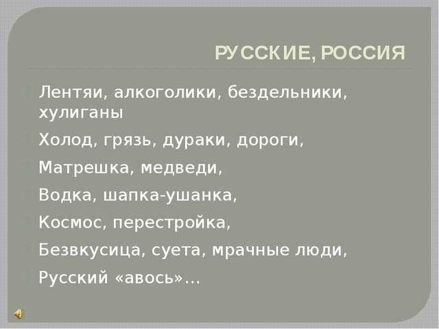 РУССКИЕ, РОССИЯ Лентяи, алкоголики, бездельники, хулиганы Холод, грязь, дурак...