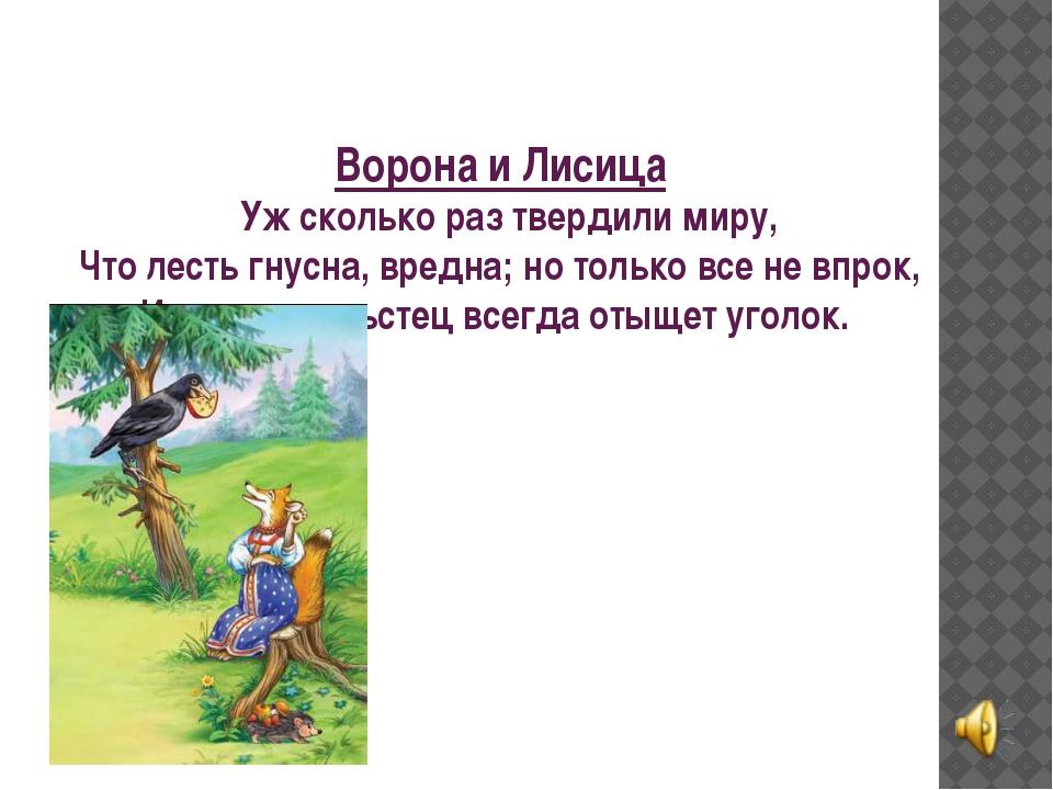 Ворона и Лисица Уж сколько раз твердили миру, Что лесть гнусна, вредна; но...
