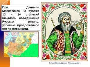 При Данииле Московском на рубеже 13 и 14 столетий началось объединение Русски