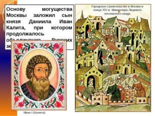 Основу могущества Москвы заложил сын князя Даниила Иван Калита, при котором п