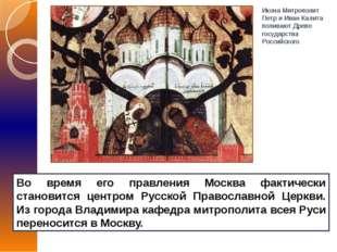 Во время его правления Москва фактически становится центром Русской Православ