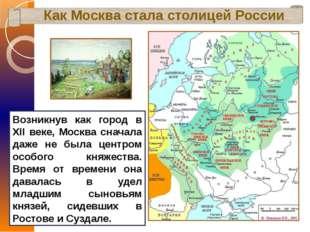 Как Москва стала столицей России Возникнув как город в XII веке, Москва снача