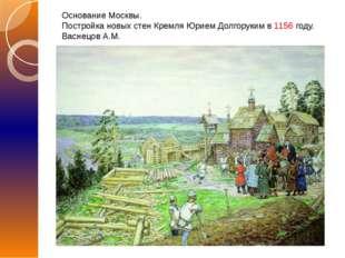 Основание Москвы. Постройка новых стен Кремля Юрием Долгоруким в 1156 году. В