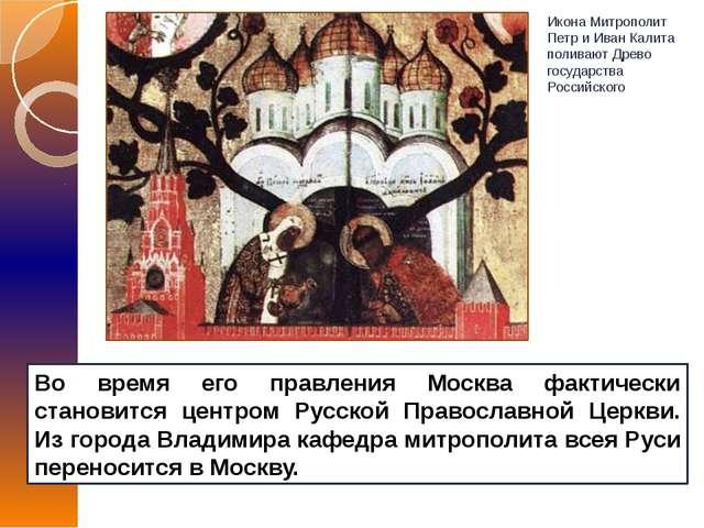 Во время его правления Москва фактически становится центром Русской Православ...