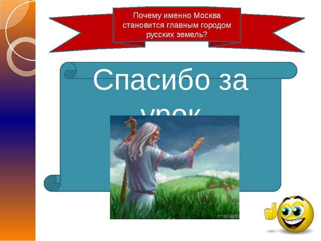 Спасибо за урок Почему именно Москва становится главным городом русских земель?