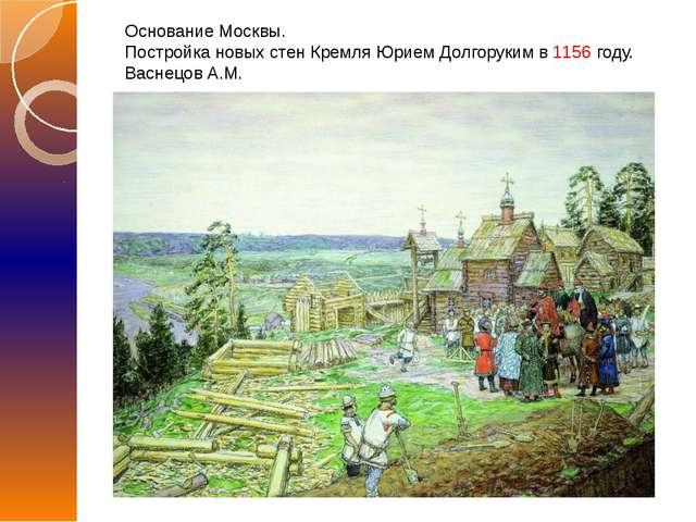 Основание Москвы. Постройка новых стен Кремля Юрием Долгоруким в 1156 году. В...