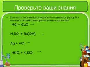Проверьте ваши знания Закончите молекулярные уравнения возможных реакций и за