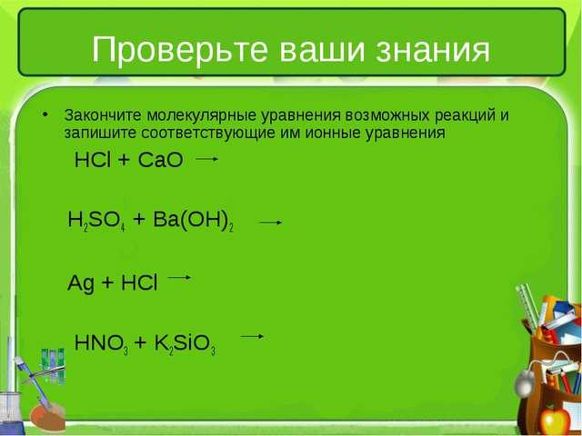 Проверьте ваши знания Закончите молекулярные уравнения возможных реакций и за...