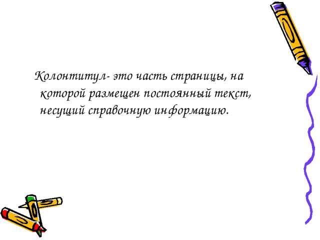 Колонтитул- это часть страницы, на которой размещен постоянный текст, несущи...