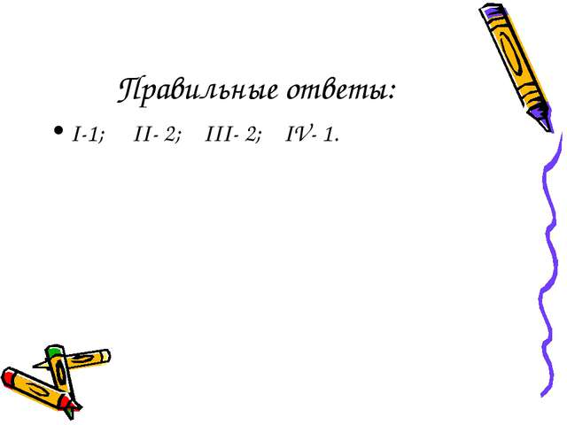 Правильные ответы: I-1; II- 2; III- 2; IV- 1.