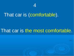 4 That car is (comfortable). That car is the most comfortable.