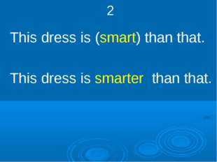 2 This dress is (smart) than that. This dress is smarter than that.