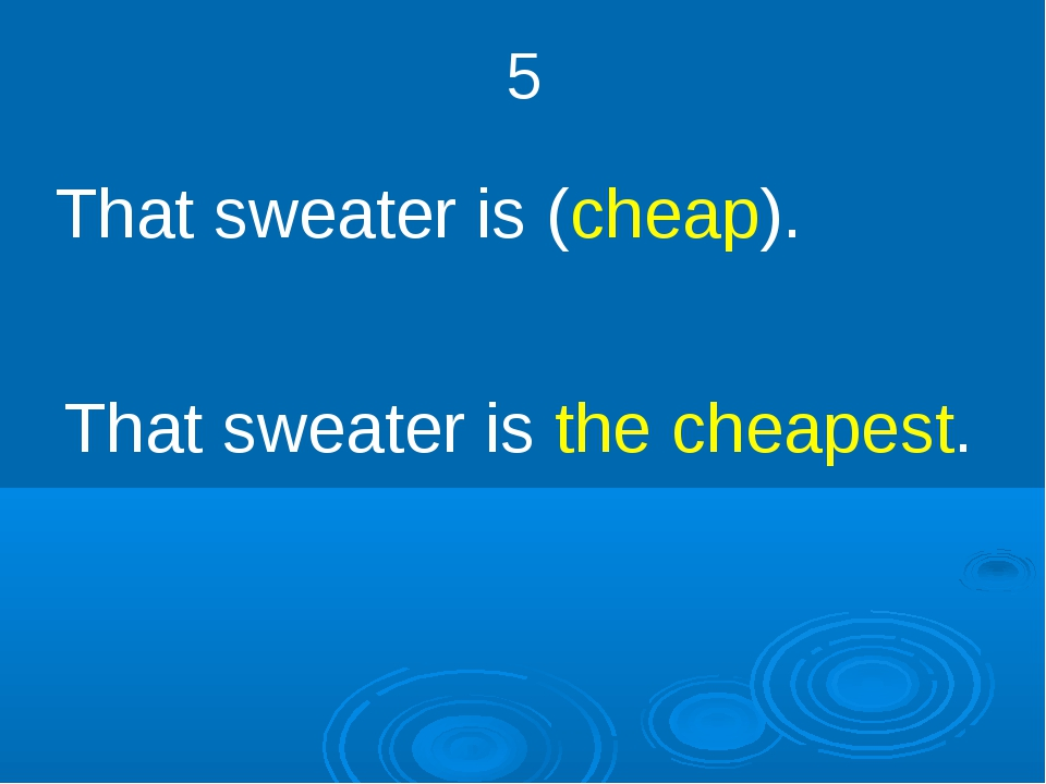 5 That sweater is (cheap). That sweater is the cheapest.