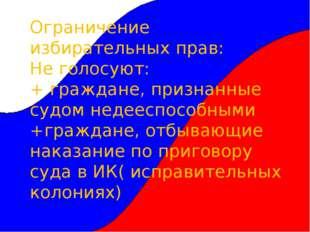 Ограничение избирательных прав: Не голосуют: + граждане, признанные судом нед