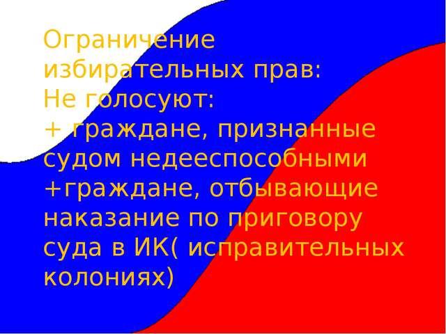 Ограничение избирательных прав: Не голосуют: + граждане, признанные судом нед...