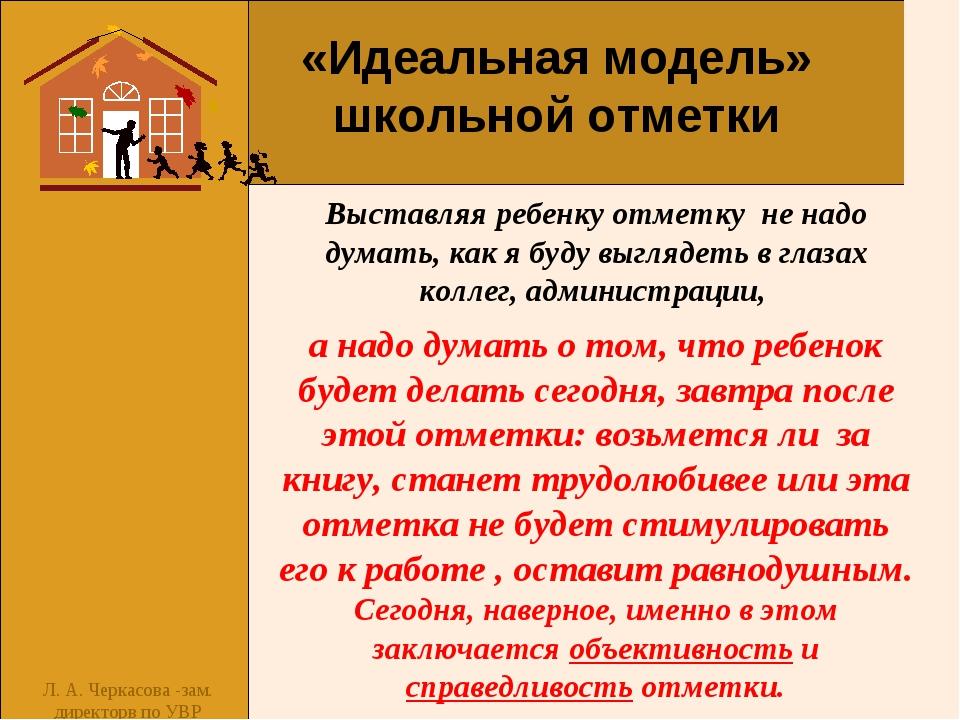 Л. А. Черкасова -зам. директорв по УВР Выставляя ребенку отметку не надо дум...