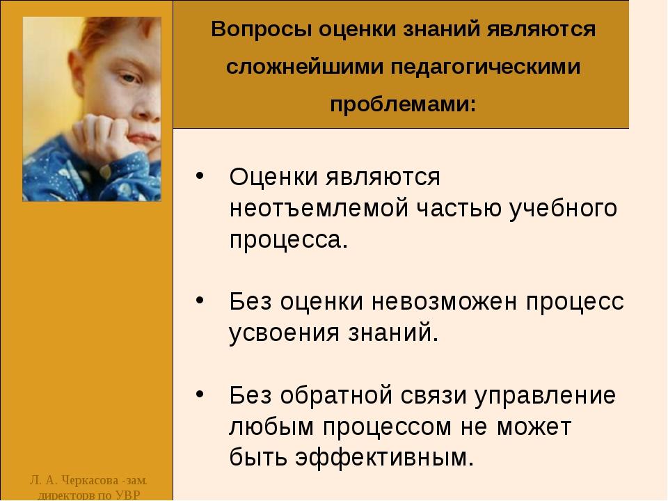 Л. А. Черкасова -зам. директорв по УВР Оценки являются неотъемлемой частью уч...