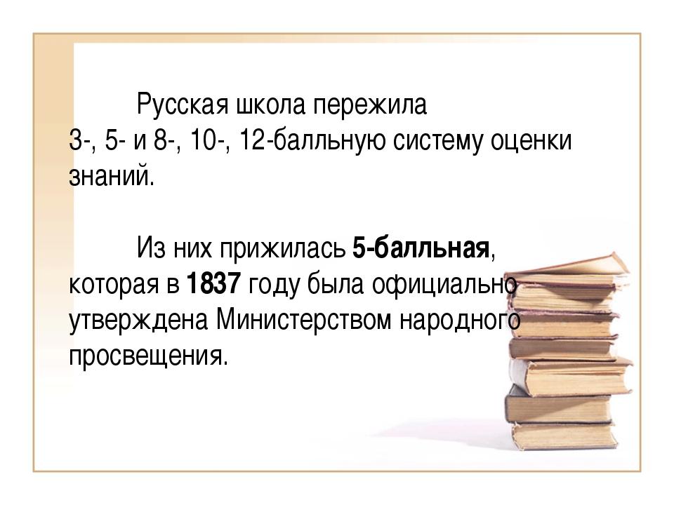 Русская школа пережила 3-, 5- и 8-, 10-, 12-балльную систему оценки знаний....
