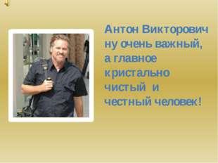 Антон Викторович ну очень важный, а главное кристально чистый и честный челов