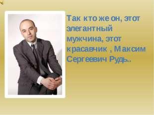 Так кто же он, этот элегантный мужчина, этот красавчик , Максим Сергеевич Руд