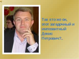 Так кто же он, этот загадочный и импозантный Денис Петрович?..
