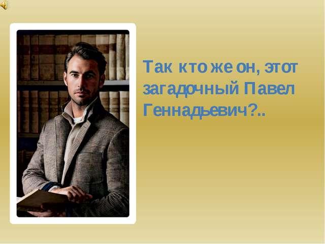 Так кто же он, этот загадочный Павел Геннадьевич?..