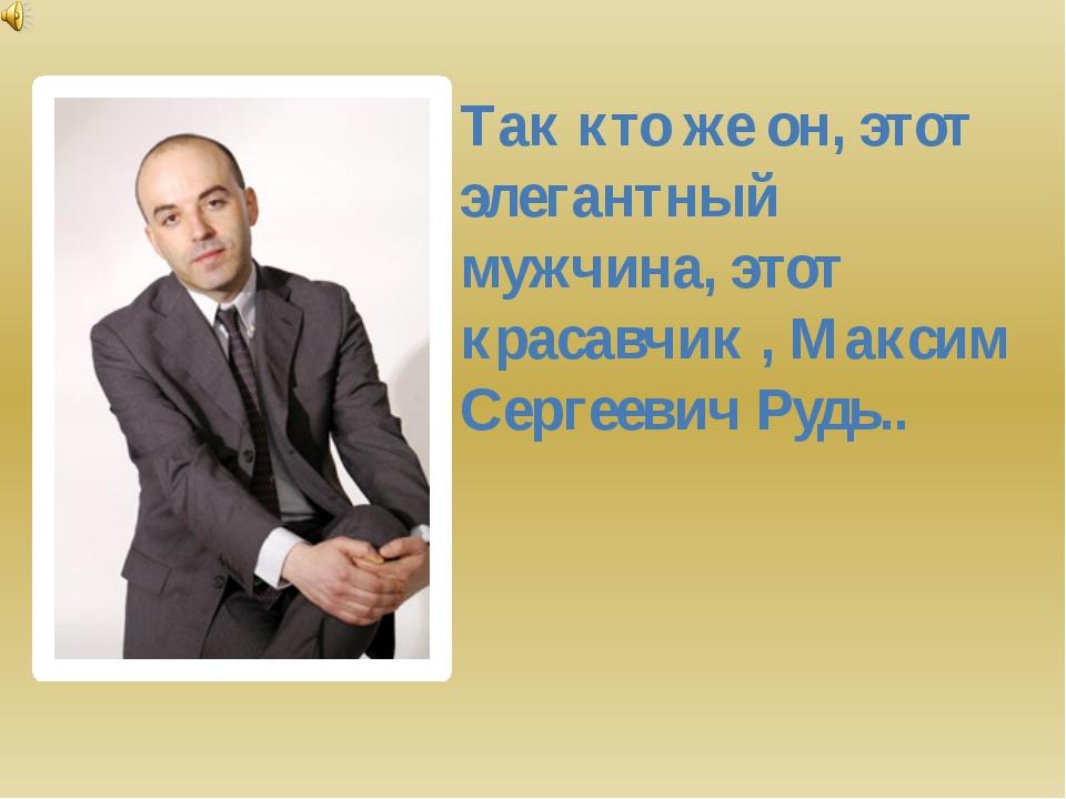 Так кто же он, этот элегантный мужчина, этот красавчик , Максим Сергеевич Руд...