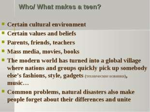 Who/ What makes a teen? Certain cultural environment Certain values and belie