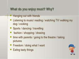 What do you enjoy most? Why? Hanging out with friends Listening to music/ rea