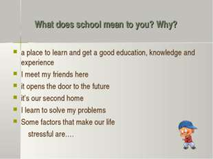 What does school mean to you? Why? a place to learn and get a good education,