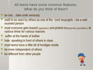 All teens have some common features. What do you think of them? be into…/take