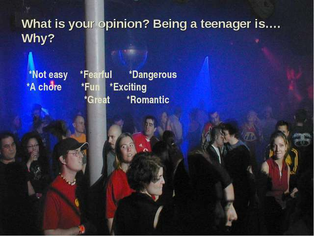 What is your opinion? Being a teenager is…. Why? *Not easy *Fearful *Dangerou...