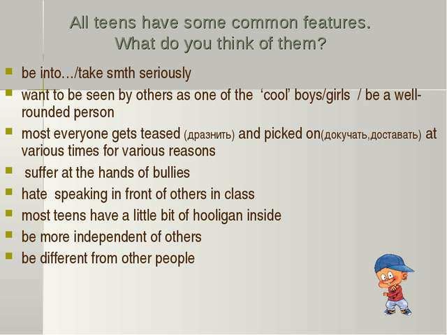 All teens have some common features. What do you think of them? be into…/take...