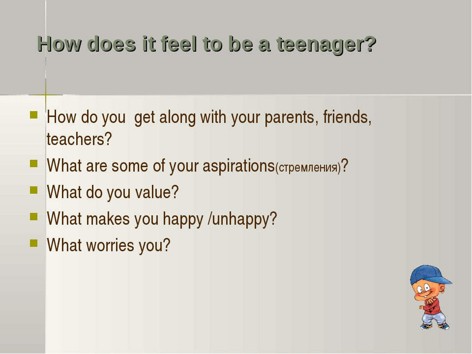 How does it feel to be a teenager? How do you get along with your parents, fr...