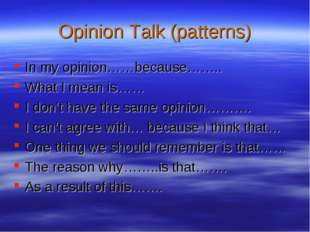 Opinion Talk (patterns) In my opinion……because…….. What I mean is…… I don't h