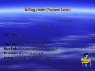 Writing a letter (Personal Letter) Your address the date Greeting Dear………., I