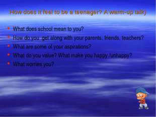 How does it feel to be a teenager? A warm-up talk) What does school mean to y